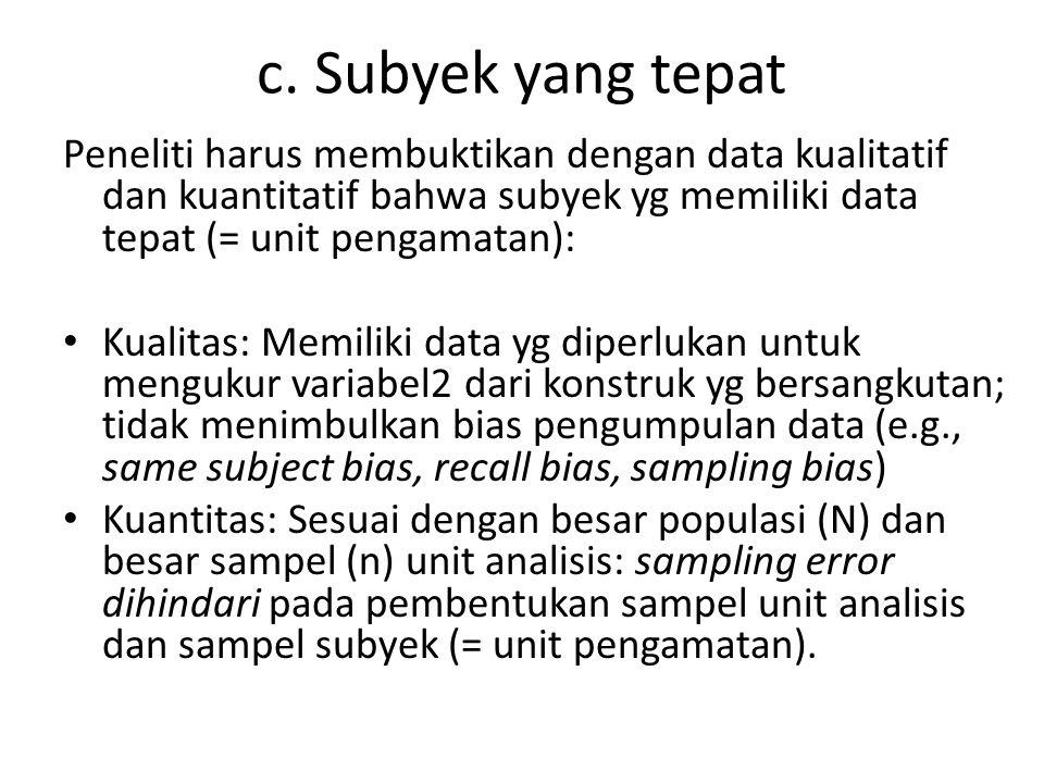 c. Subyek yang tepat Peneliti harus membuktikan dengan data kualitatif dan kuantitatif bahwa subyek yg memiliki data tepat (= unit pengamatan): Kualit