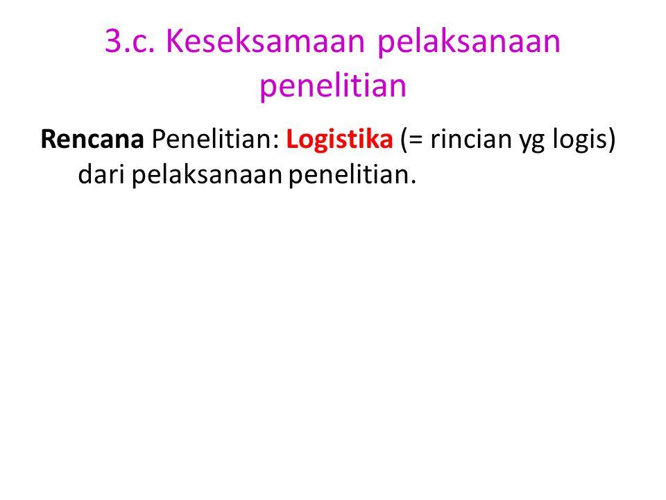 3.c. Keseksamaan pelaksanaan penelitian Rencana Penelitian: Logistika (= rincian yg logis) dari pelaksanaan penelitian.