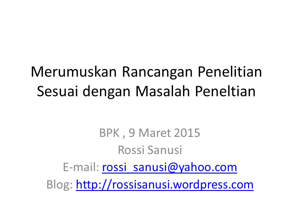 Merumuskan Rancangan Penelitian Sesuai dengan Masalah Peneltian BPK, 9 Maret 2015 Rossi Sanusi E-mail: rossi_sanusi@yahoo.comrossi_sanusi@yahoo.com Blog: http://rossisanusi.wordpress.comhttp://rossisanusi.wordpress.com