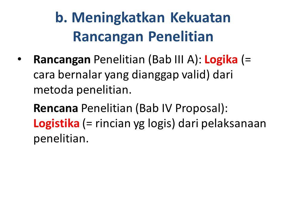 b. Meningkatkan Kekuatan Rancangan Penelitian Rancangan Penelitian (Bab III A): Logika (= cara bernalar yang dianggap valid) dari metoda penelitian. R