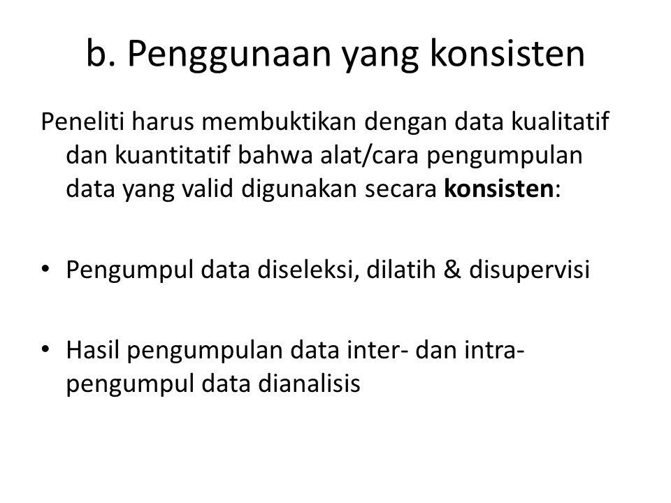 b. Penggunaan yang konsisten Peneliti harus membuktikan dengan data kualitatif dan kuantitatif bahwa alat/cara pengumpulan data yang valid digunakan s