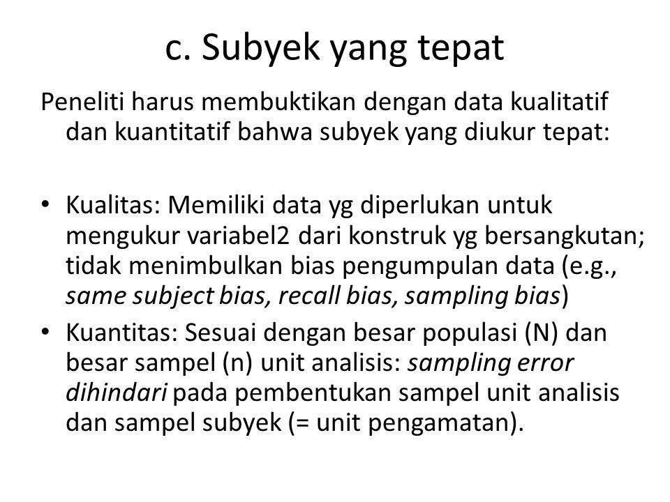 c. Subyek yang tepat Peneliti harus membuktikan dengan data kualitatif dan kuantitatif bahwa subyek yang diukur tepat: Kualitas: Memiliki data yg dipe