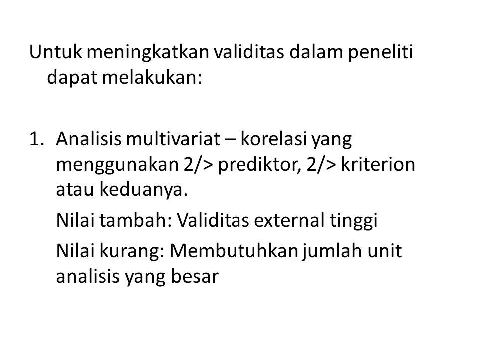 Untuk meningkatkan validitas dalam peneliti dapat melakukan: 1.Analisis multivariat – korelasi yang menggunakan 2/> prediktor, 2/> kriterion atau kedu