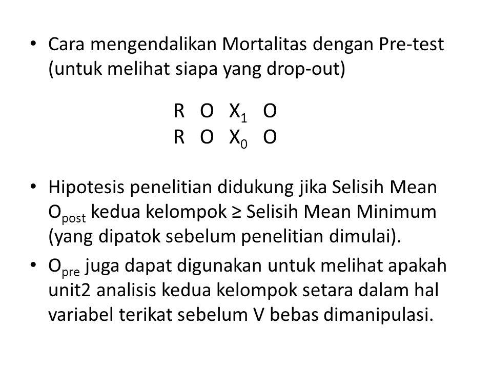 Cara mengendalikan Mortalitas dengan Pre-test (untuk melihat siapa yang drop-out) Hipotesis penelitian didukung jika Selisih Mean O post kedua kelompo