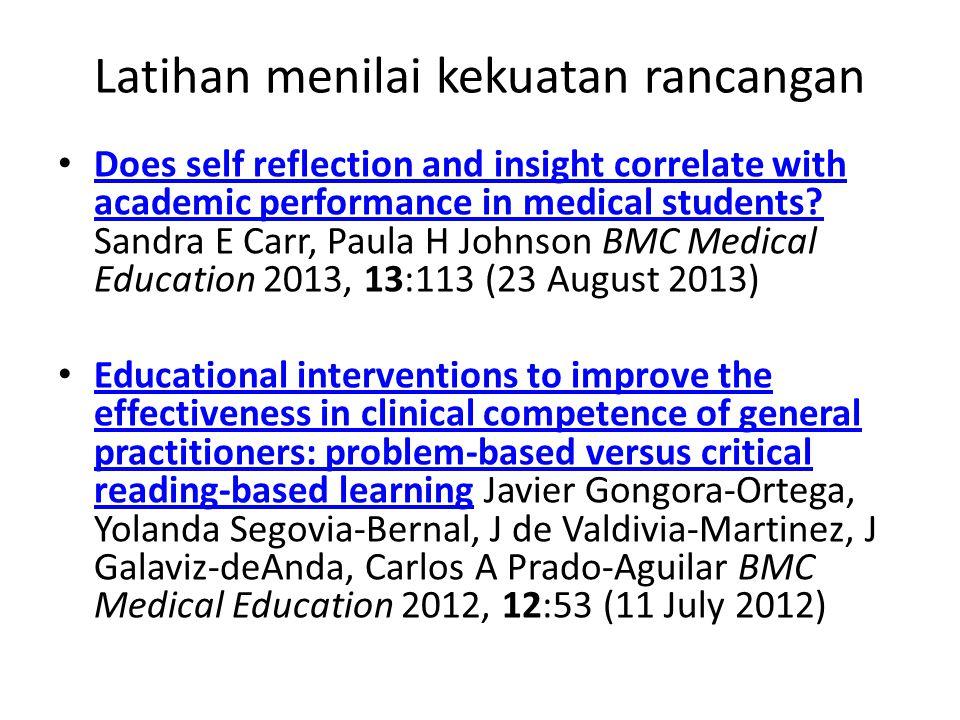 Latihan menilai kekuatan rancangan Does self reflection and insight correlate with academic performance in medical students? Sandra E Carr, Paula H Jo
