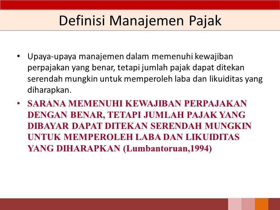 Definisi Manajemen Pajak Upaya-upaya manajemen dalam memenuhi kewajiban perpajakan yang benar, tetapi jumlah pajak dapat ditekan serendah mungkin untuk memperoleh laba dan likuiditas yang diharapkan.