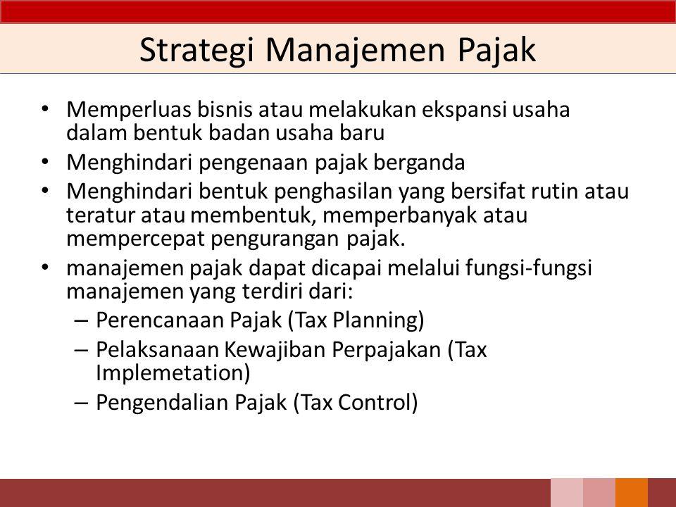 Strategi Manajemen Pajak Memperluas bisnis atau melakukan ekspansi usaha dalam bentuk badan usaha baru Menghindari pengenaan pajak berganda Menghindari bentuk penghasilan yang bersifat rutin atau teratur atau membentuk, memperbanyak atau mempercepat pengurangan pajak.