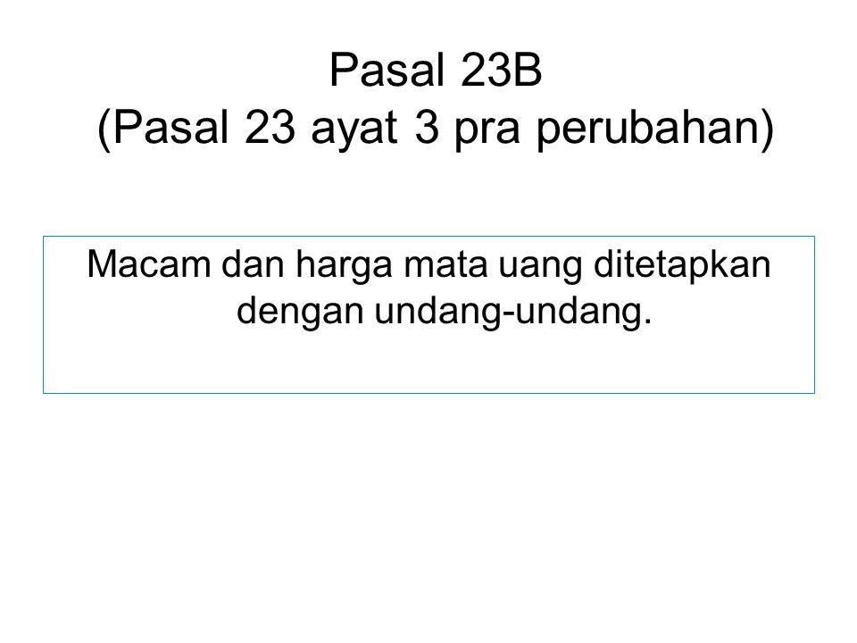 Pasal 23B (Pasal 23 ayat 3 pra perubahan) Macam dan harga mata uang ditetapkan dengan undang-undang.