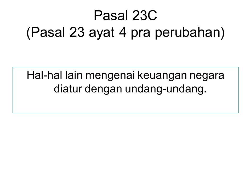 Pasal 23C (Pasal 23 ayat 4 pra perubahan) Hal-hal lain mengenai keuangan negara diatur dengan undang-undang.
