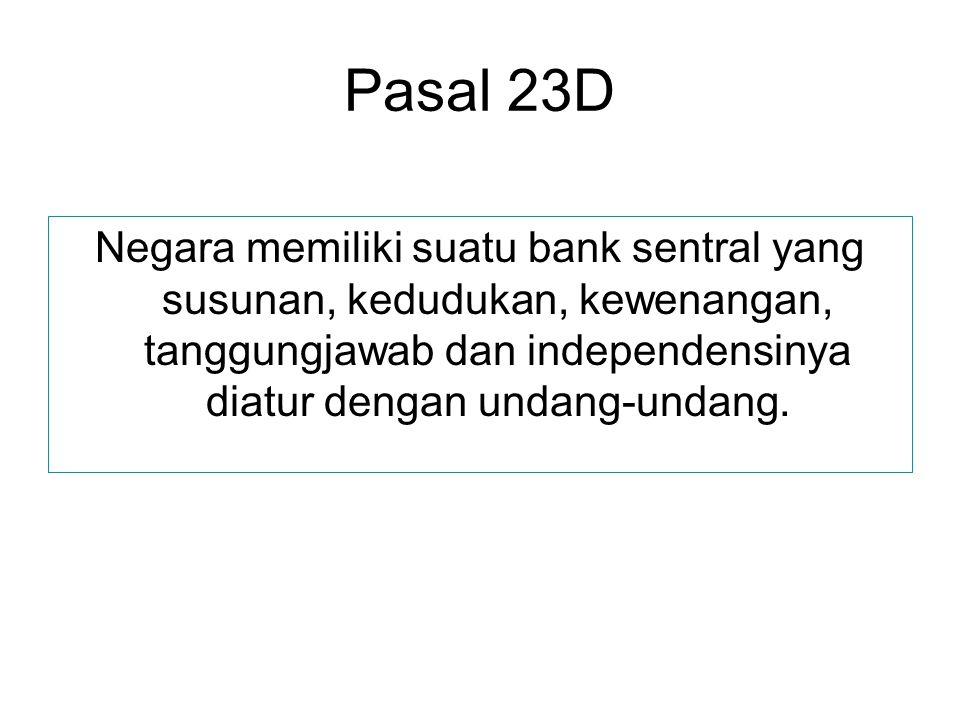 Pasal 23D Negara memiliki suatu bank sentral yang susunan, kedudukan, kewenangan, tanggungjawab dan independensinya diatur dengan undang-undang.