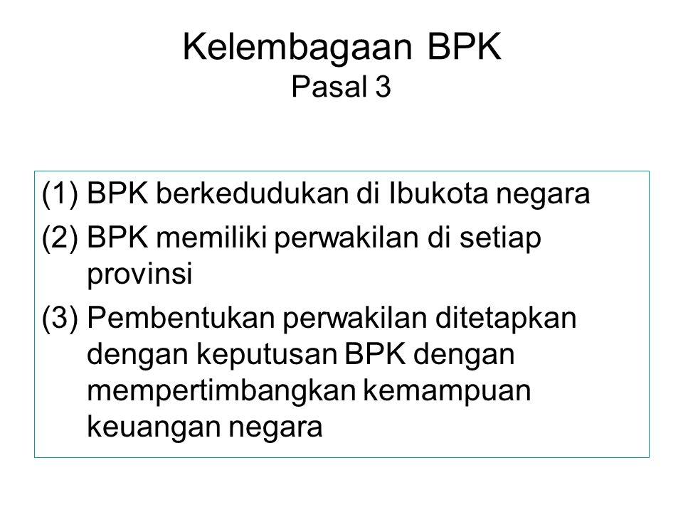 Kelembagaan BPK Pasal 3 (1)BPK berkedudukan di Ibukota negara (2)BPK memiliki perwakilan di setiap provinsi (3)Pembentukan perwakilan ditetapkan denga