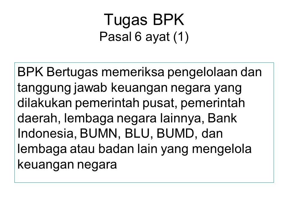 Tugas BPK Pasal 6 ayat (1) BPK Bertugas memeriksa pengelolaan dan tanggung jawab keuangan negara yang dilakukan pemerintah pusat, pemerintah daerah, l