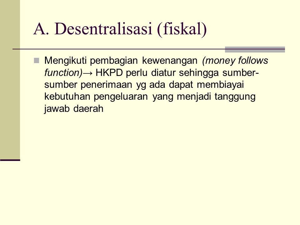 A. Desentralisasi (fiskal) Mengikuti pembagian kewenangan (money follows function)→ HKPD perlu diatur sehingga sumber- sumber penerimaan yg ada dapat
