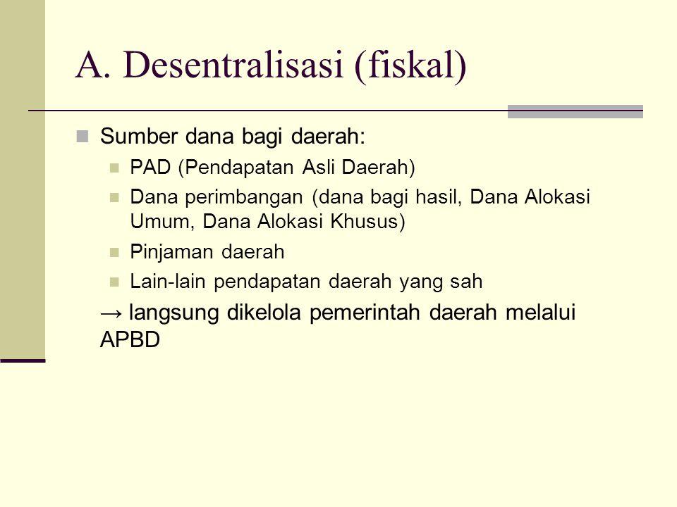 A. Desentralisasi (fiskal) Sumber dana bagi daerah: PAD (Pendapatan Asli Daerah) Dana perimbangan (dana bagi hasil, Dana Alokasi Umum, Dana Alokasi Kh