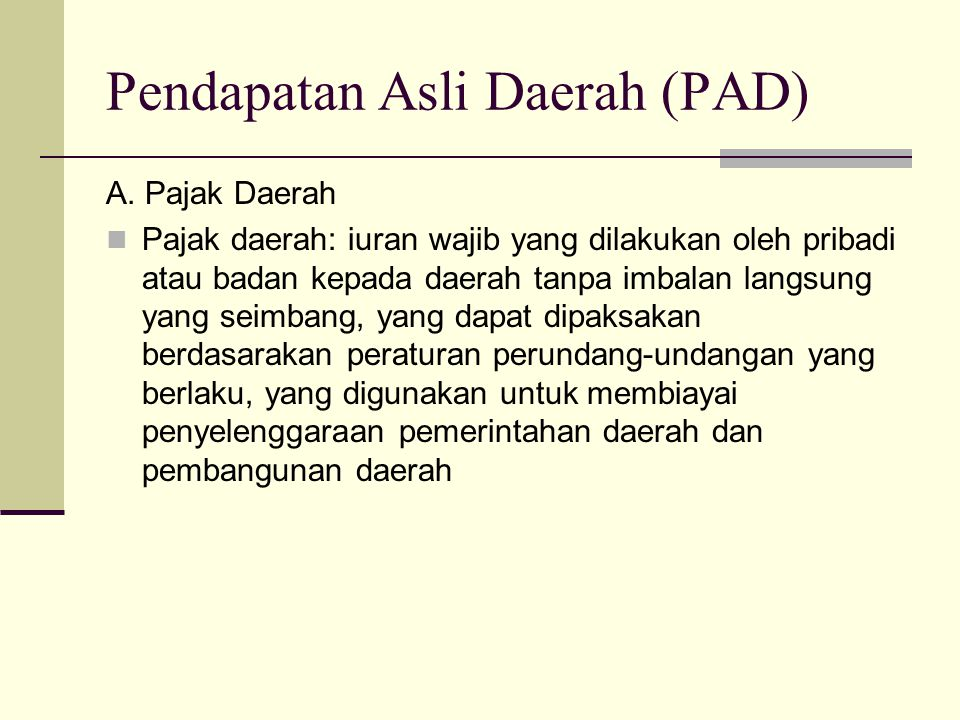 Pendapatan Asli Daerah (PAD) A. Pajak Daerah Pajak daerah: iuran wajib yang dilakukan oleh pribadi atau badan kepada daerah tanpa imbalan langsung yan
