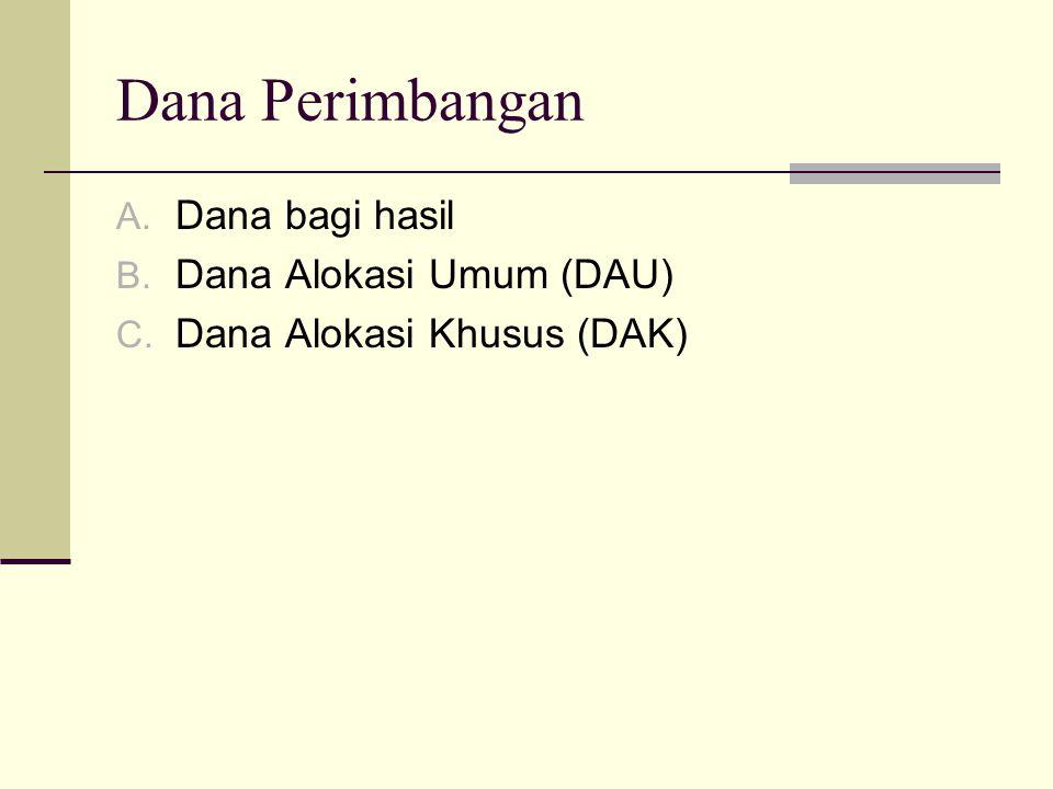 Dana Perimbangan A. Dana bagi hasil B. Dana Alokasi Umum (DAU) C. Dana Alokasi Khusus (DAK)
