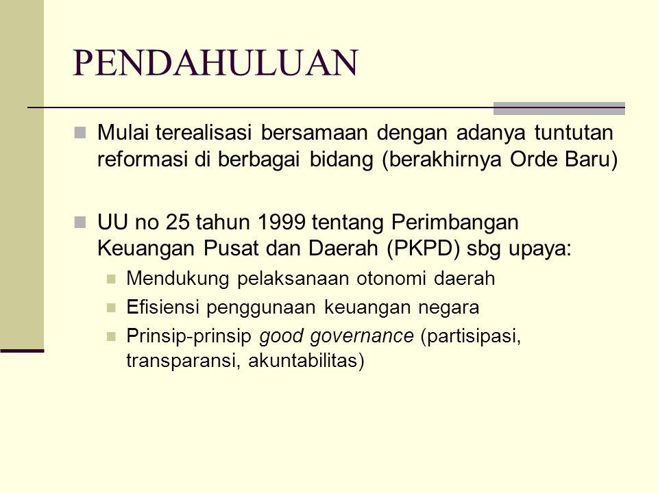 PENDAHULUAN Mulai terealisasi bersamaan dengan adanya tuntutan reformasi di berbagai bidang (berakhirnya Orde Baru) UU no 25 tahun 1999 tentang Perimbangan Keuangan Pusat dan Daerah (PKPD) sbg upaya: Mendukung pelaksanaan otonomi daerah Efisiensi penggunaan keuangan negara Prinsip-prinsip good governance (partisipasi, transparansi, akuntabilitas)