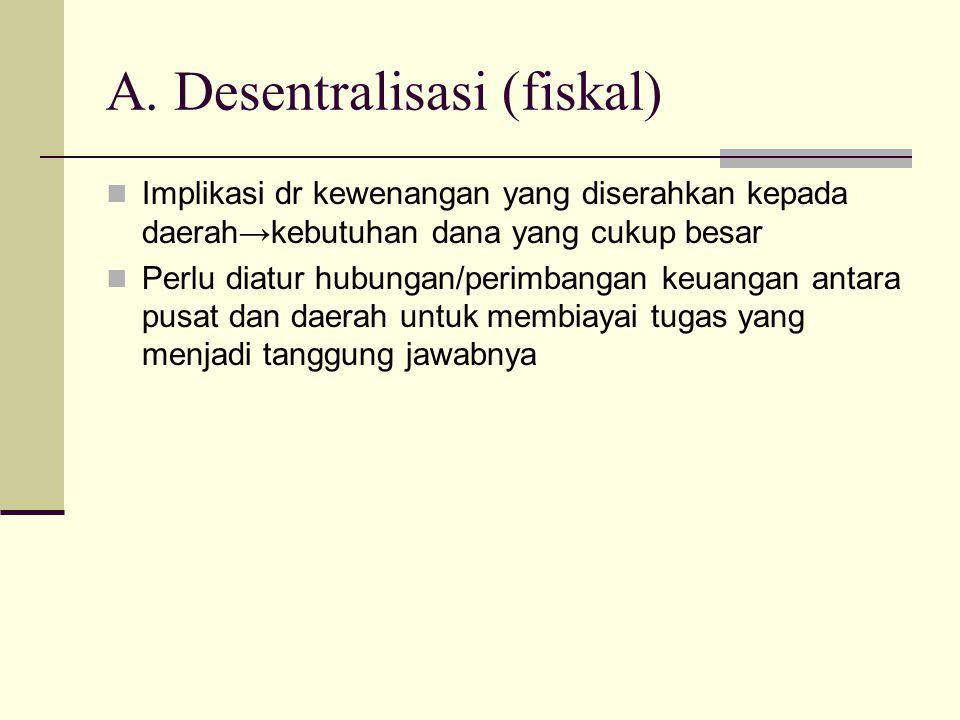 A. Desentralisasi (fiskal) Implikasi dr kewenangan yang diserahkan kepada daerah→kebutuhan dana yang cukup besar Perlu diatur hubungan/perimbangan keu