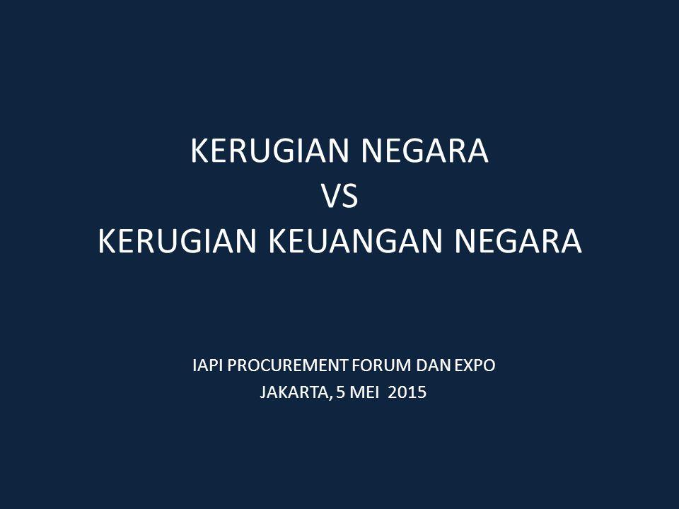KERUGIAN NEGARA VS KERUGIAN KEUANGAN NEGARA IAPI PROCUREMENT FORUM DAN EXPO JAKARTA, 5 MEI 2015