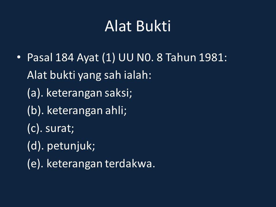 Alat Bukti Pasal 184 Ayat (1) UU N0. 8 Tahun 1981: Alat bukti yang sah ialah: (a). keterangan saksi; (b). keterangan ahli; (c). surat; (d). petunjuk;