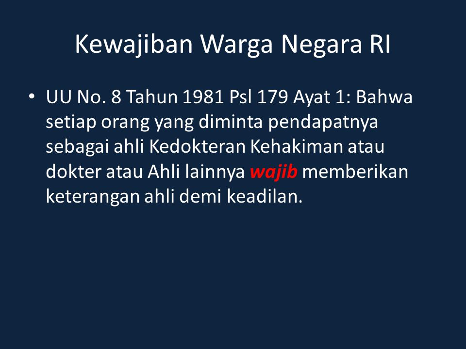 Kewajiban Warga Negara RI UU No. 8 Tahun 1981 Psl 179 Ayat 1: Bahwa setiap orang yang diminta pendapatnya sebagai ahli Kedokteran Kehakiman atau dokte