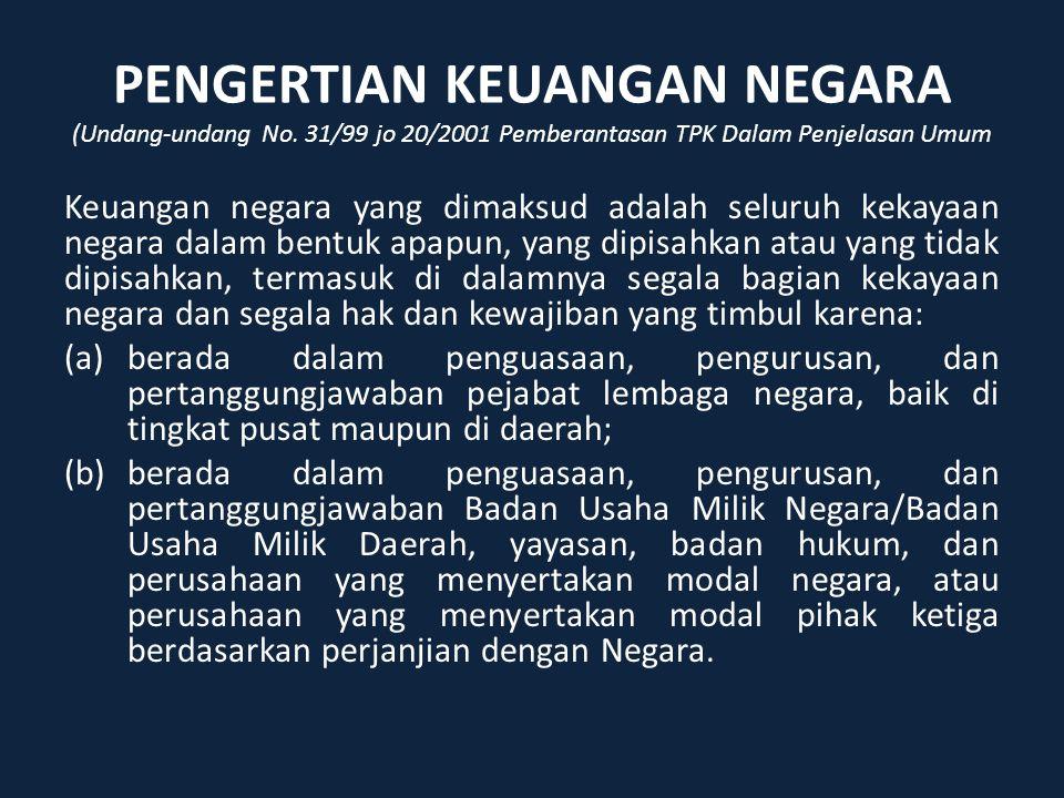 PENGERTIAN KEUANGAN NEGARA (Undang-undang No. 31/99 jo 20/2001 Pemberantasan TPK Dalam Penjelasan Umum Keuangan negara yang dimaksud adalah seluruh ke