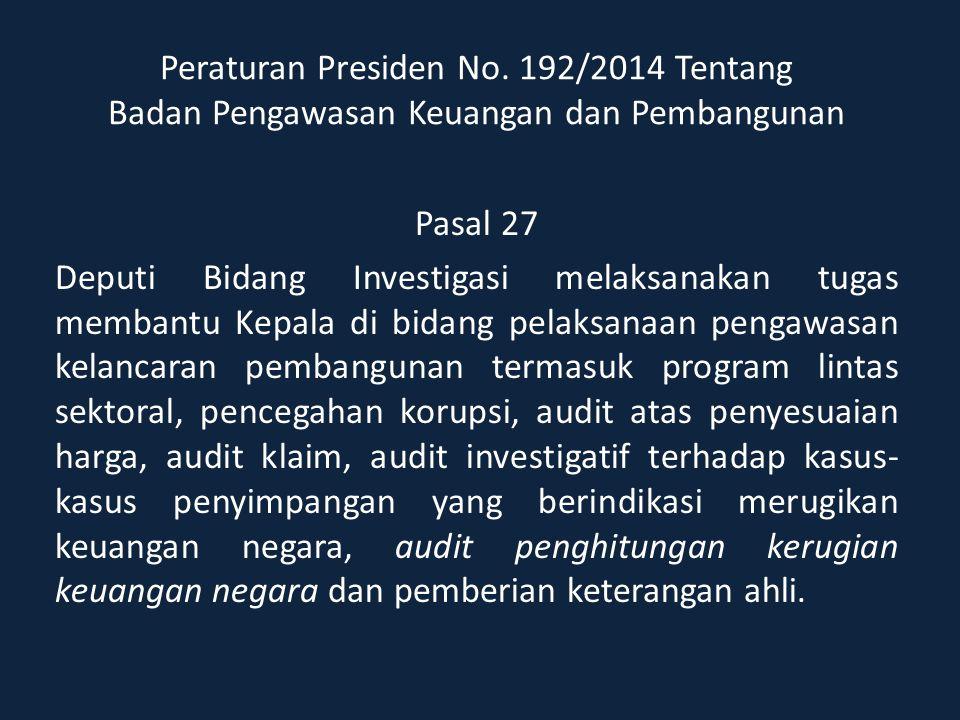 Peraturan Presiden No. 192/2014 Tentang Badan Pengawasan Keuangan dan Pembangunan Pasal 27 Deputi Bidang Investigasi melaksanakan tugas membantu Kepal