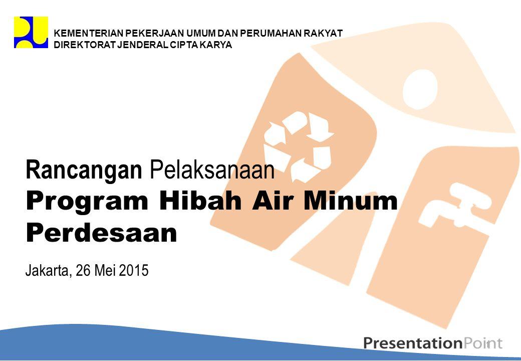 Rancangan Pelaksanaan Program Hibah Air Minum Perdesaan Jakarta, 26 Mei 2015 1 KEMENTERIAN PEKERJAAN UMUM DAN PERUMAHAN RAKYAT DIREKTORAT JENDERAL CIP