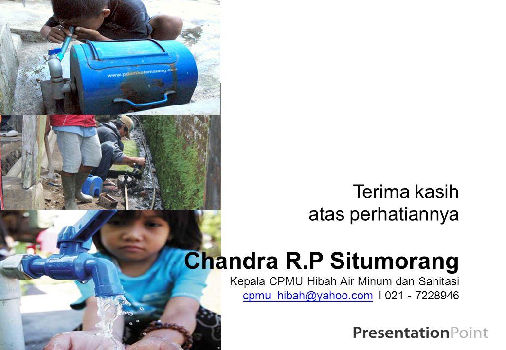Terima kasih atas perhatiannya Chandra R.P Situmorang Kepala CPMU Hibah Air Minum dan Sanitasi cpmu_hibah@yahoo.comcpmu_hibah@yahoo.com I 021 - 722894