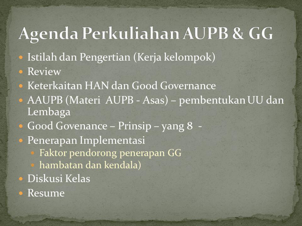 Istilah dan Pengertian (Kerja kelompok) Review Keterkaitan HAN dan Good Governance AAUPB (Materi AUPB - Asas) – pembentukan UU dan Lembaga Good Govenance – Prinsip – yang 8 - Penerapan Implementasi Faktor pendorong penerapan GG hambatan dan kendala) Diskusi Kelas Resume