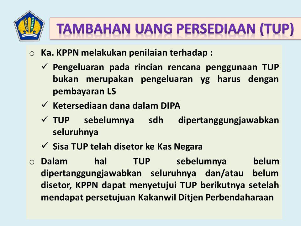 o Ka. KPPN melakukan penilaian terhadap : Pengeluaran pada rincian rencana penggunaan TUP bukan merupakan pengeluaran yg harus dengan pembayaran LS Ke