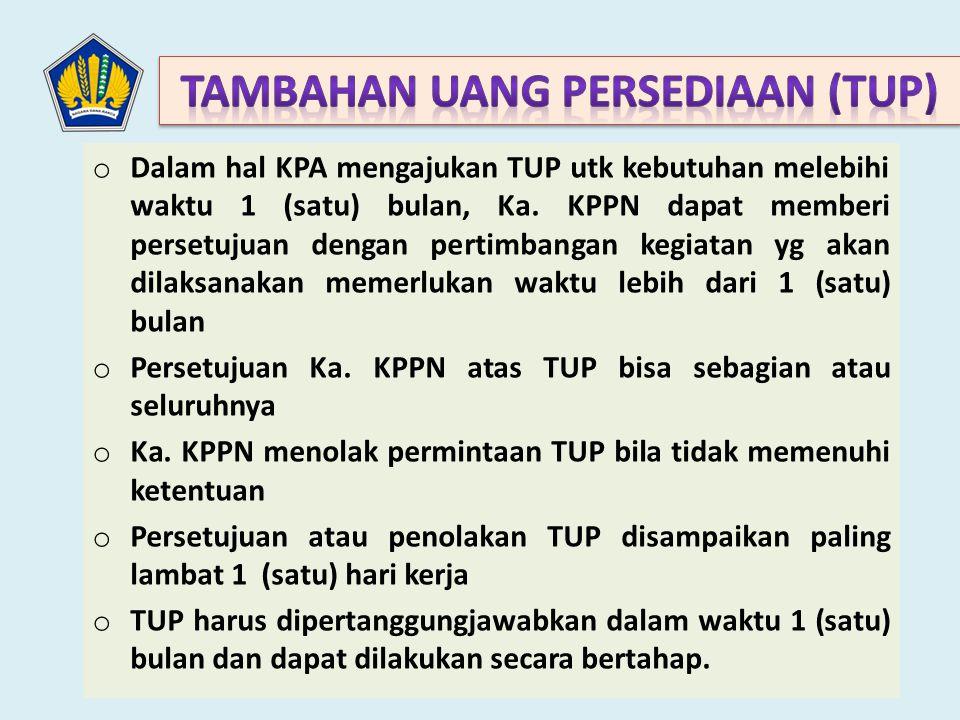 o Dalam hal KPA mengajukan TUP utk kebutuhan melebihi waktu 1 (satu) bulan, Ka. KPPN dapat memberi persetujuan dengan pertimbangan kegiatan yg akan di