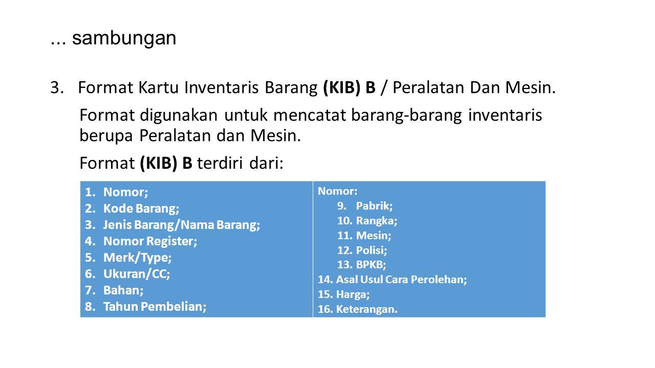 ... sambungan 3.Format Kartu Inventaris Barang (KIB) B / Peralatan Dan Mesin. Format digunakan untuk mencatat barang-barang inventaris berupa Peralata