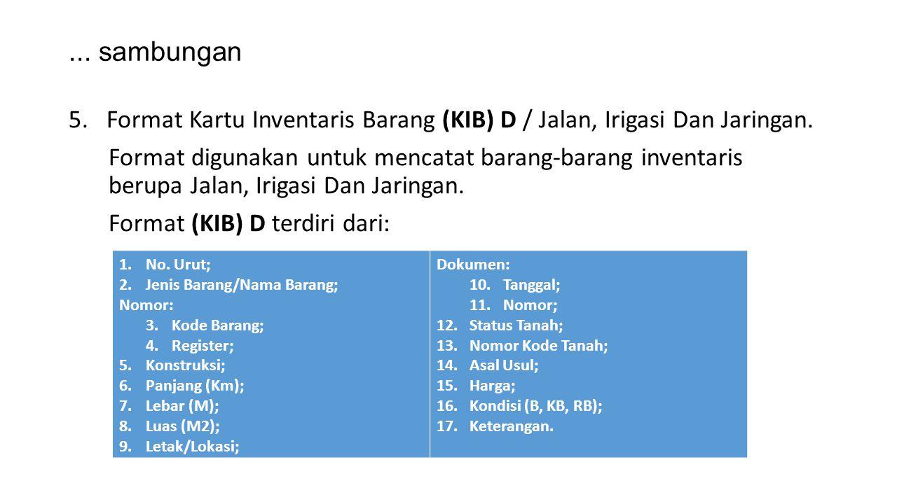 ... sambungan 5.Format Kartu Inventaris Barang (KIB) D / Jalan, Irigasi Dan Jaringan. Format digunakan untuk mencatat barang-barang inventaris berupa