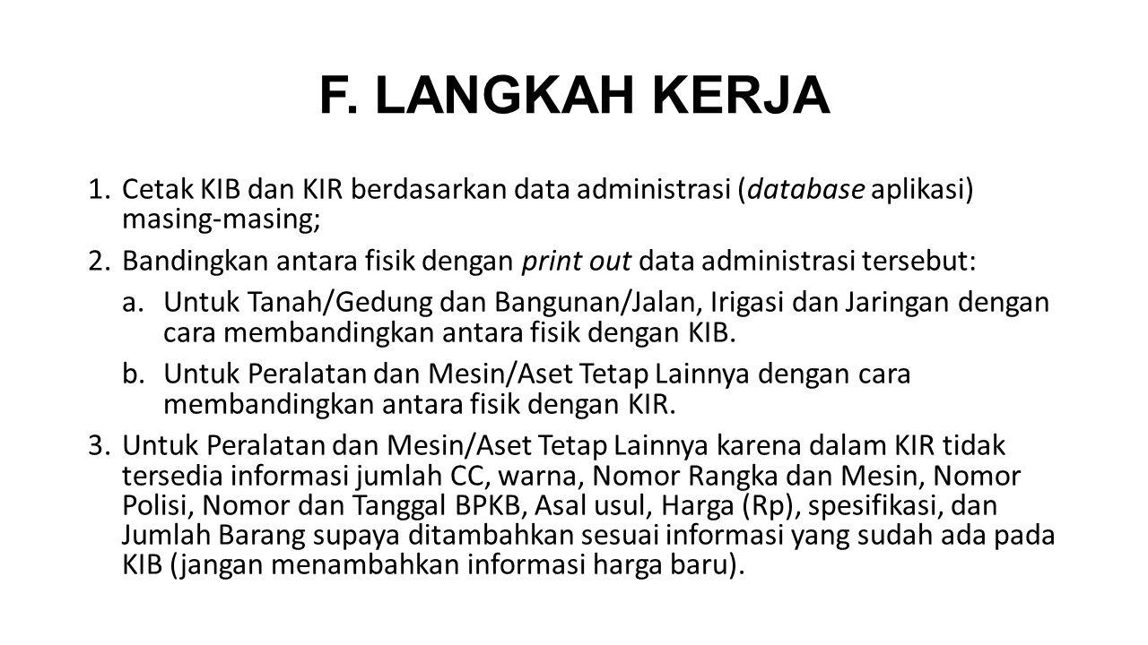 F. LANGKAH KERJA 1.Cetak KIB dan KIR berdasarkan data administrasi (database aplikasi) masing-masing; 2.Bandingkan antara fisik dengan print out data