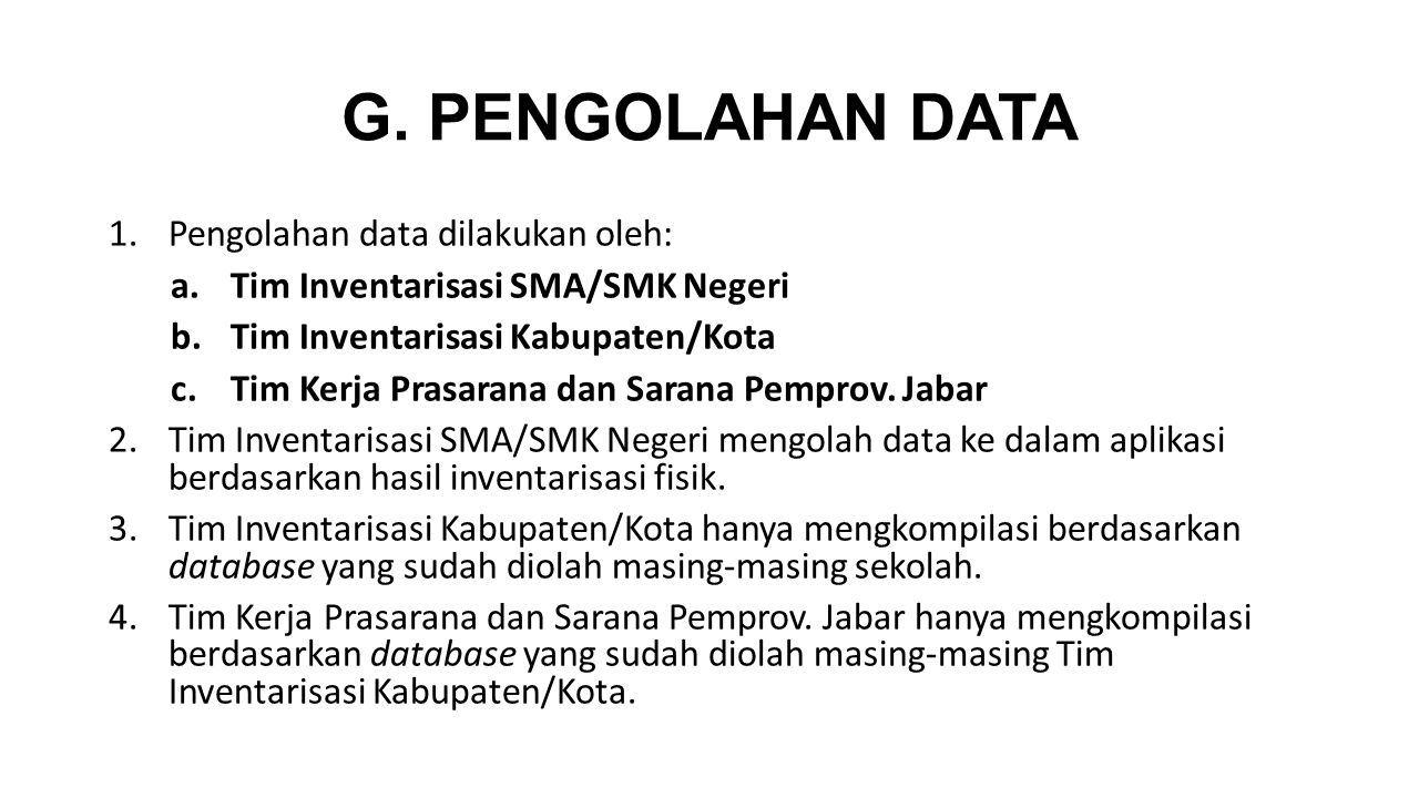 G. PENGOLAHAN DATA 1.Pengolahan data dilakukan oleh: a.Tim Inventarisasi SMA/SMK Negeri b.Tim Inventarisasi Kabupaten/Kota c.Tim Kerja Prasarana dan S