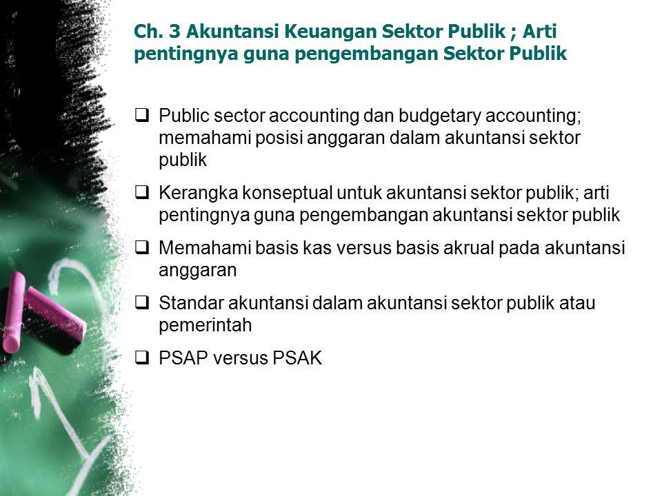 Ch. 3 Akuntansi Keuangan Sektor Publik ; Arti pentingnya guna pengembangan Sektor Publik  Public sector accounting dan budgetary accounting; memahami