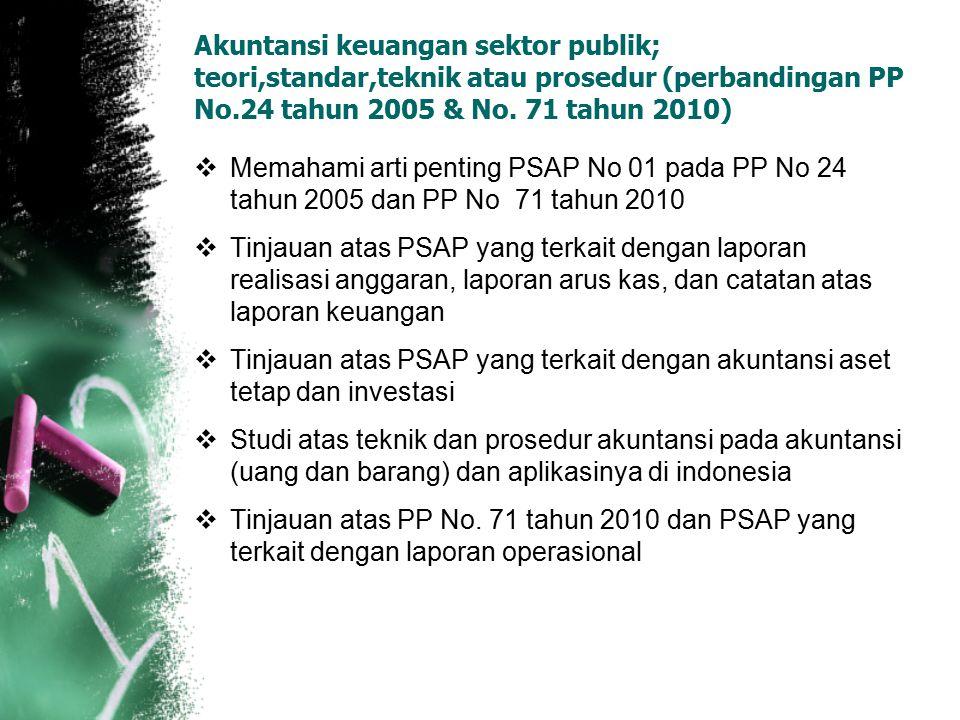 Akuntansi keuangan sektor publik; teori,standar,teknik atau prosedur (perbandingan PP No.24 tahun 2005 & No. 71 tahun 2010)  Memahami arti penting PS