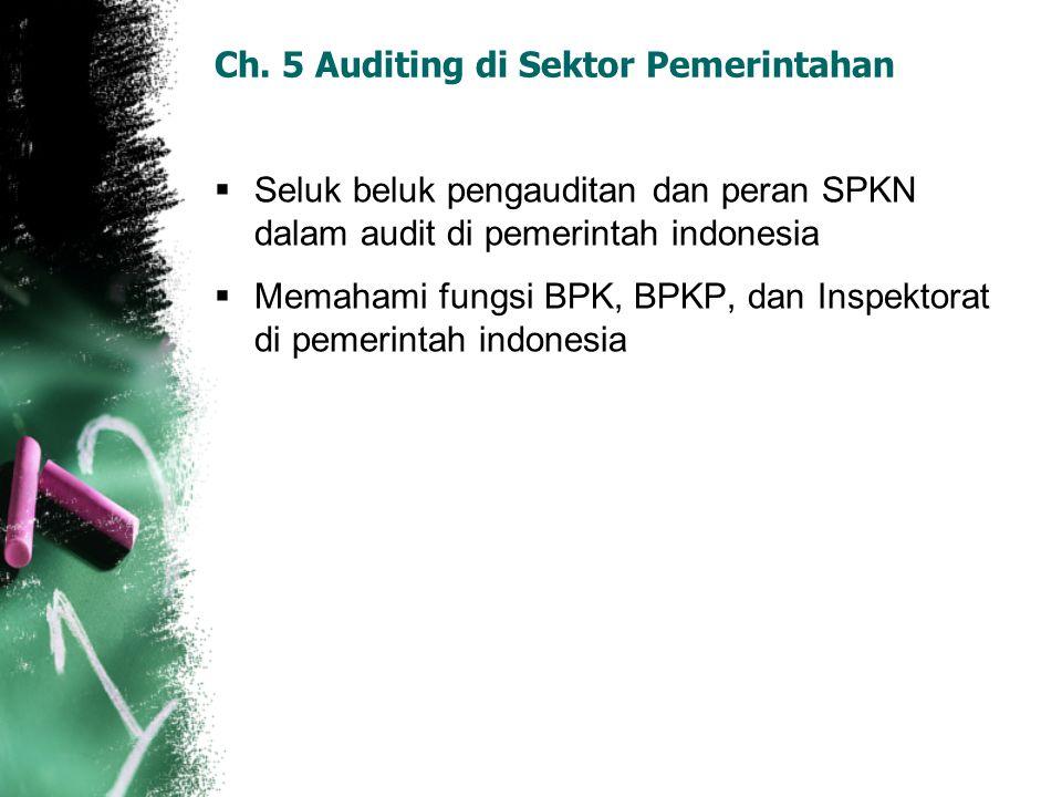 Ch. 5 Auditing di Sektor Pemerintahan  Seluk beluk pengauditan dan peran SPKN dalam audit di pemerintah indonesia  Memahami fungsi BPK, BPKP, dan In