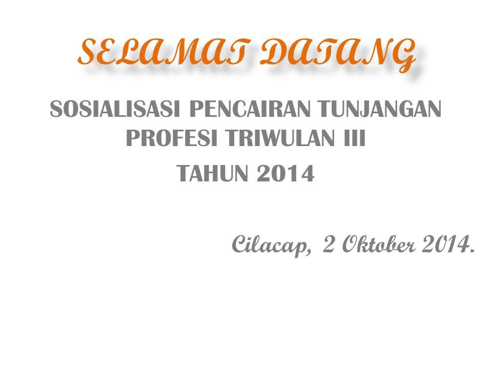 SELAMAT DATANG SOSIALISASI PENCAIRAN TUNJANGAN PROFESI TRIWULAN III TAHUN 2014 Cilacap, 2 Oktober 2014.
