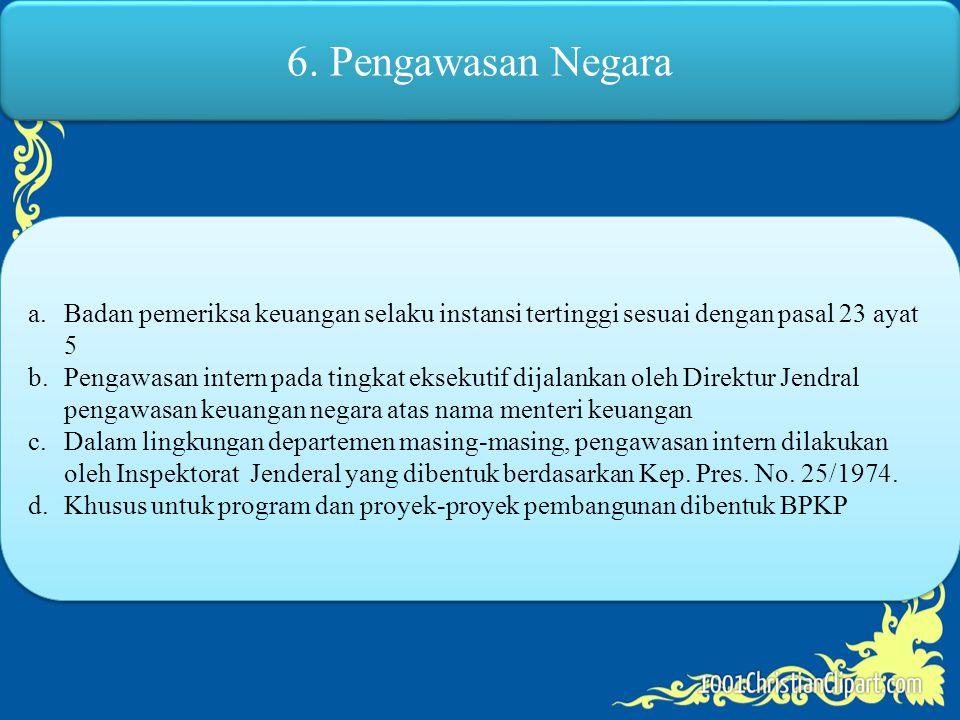6. Pengawasan Negara a.Badan pemeriksa keuangan selaku instansi tertinggi sesuai dengan pasal 23 ayat 5 b.Pengawasan intern pada tingkat eksekutif dij