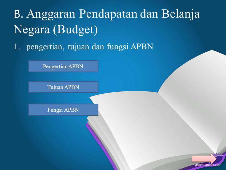 B. Anggaran Pendapatan dan Belanja Negara (Budget) 1.pengertian, tujuan dan fungsi APBN Pengertian APBN Tujuan APBN Fungsi APBN