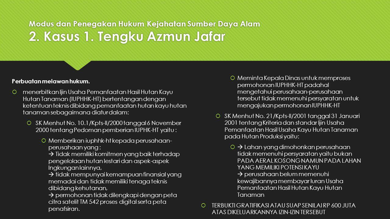 Modus dan Penegakan Hukum Kejahatan Sumber Daya Alam 2. Kasus 1. Tengku Azmun Jafar Perbuatan melawan hukum.  menerbitkan Ijin Usaha Pemanfaatan Hasi