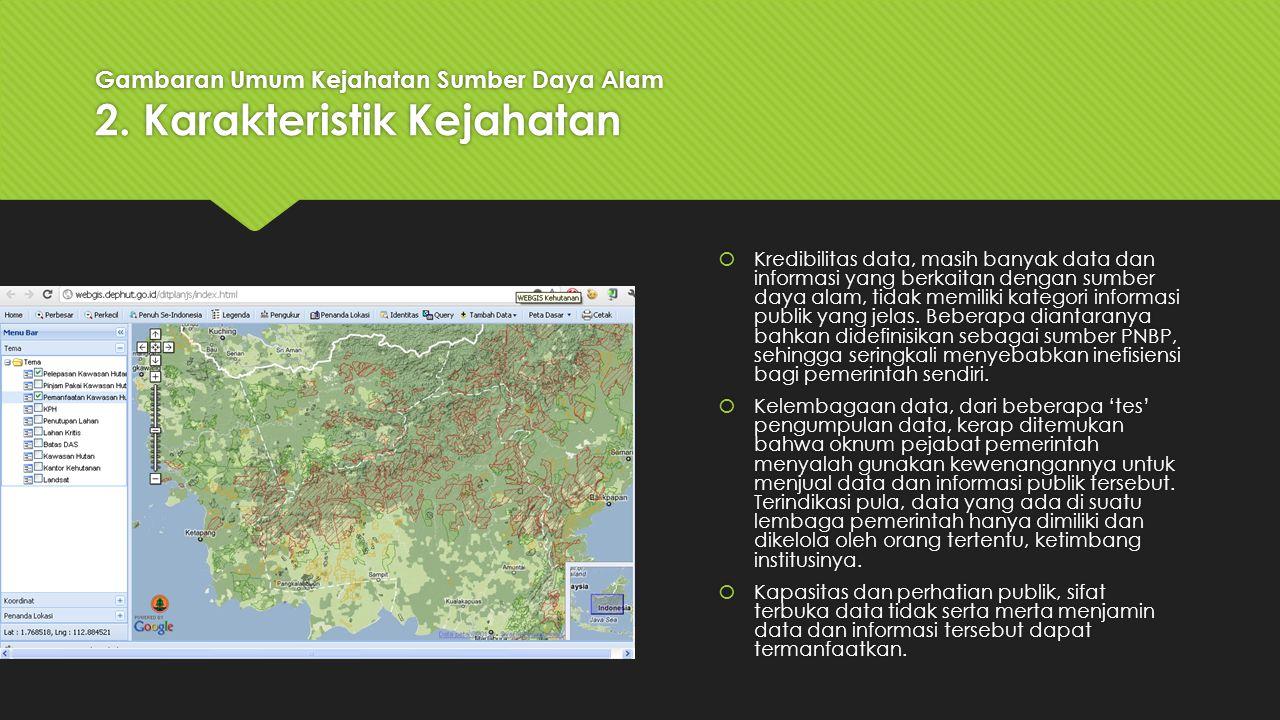 Gambaran Umum Kejahatan Sumber Daya Alam 2. Karakteristik Kejahatan  Kredibilitas data, masih banyak data dan informasi yang berkaitan dengan sumber