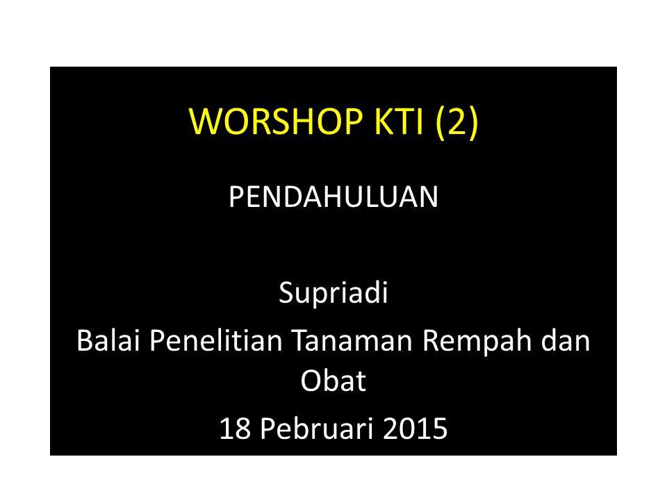 WORSHOP KTI (2) PENDAHULUAN Supriadi Balai Penelitian Tanaman Rempah dan Obat 18 Pebruari 2015