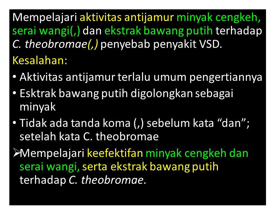 Mempelajari aktivitas antijamur minyak cengkeh, serai wangi(,) dan ekstrak bawang putih terhadap C. theobromae(,) penyebab penyakit VSD. Kesalahan: Ak