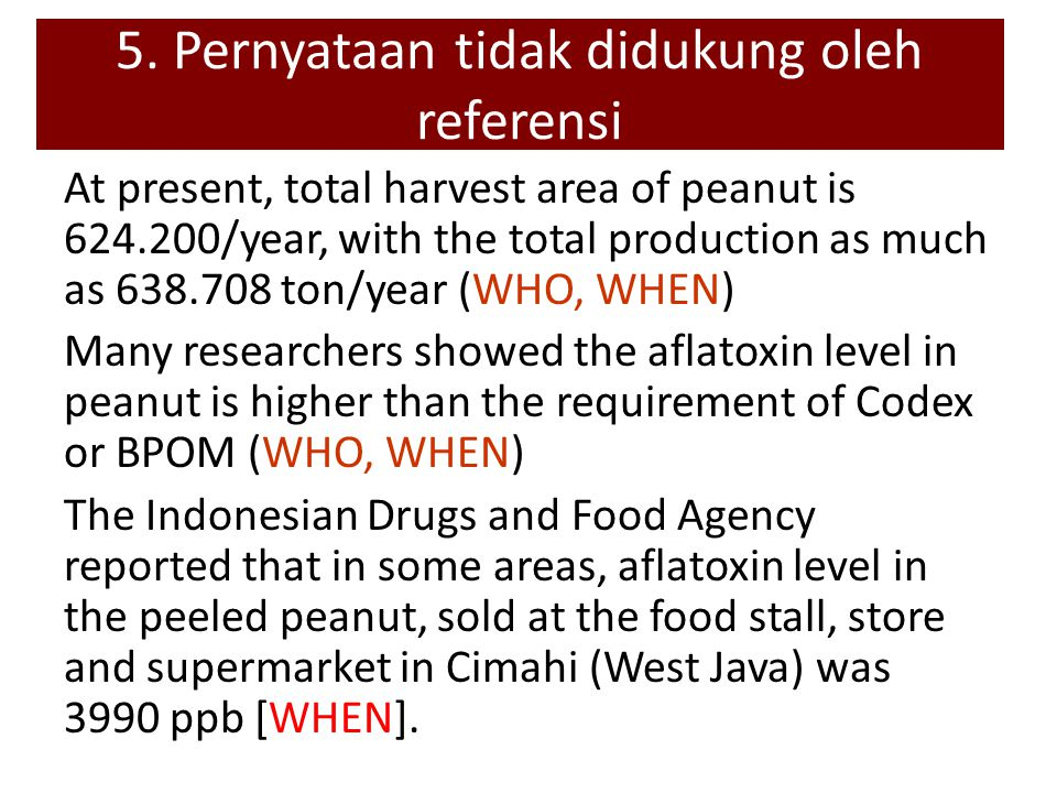 At present, total harvest area of peanut is 624.200/year, with the total production as much as 638.708 ton/year (WHO, WHEN) Many researchers showed the aflatoxin level in peanut is higher than the requirement of Codex or BPOM (WHO, WHEN) The Indonesian Drugs and Food Agency reported that in some areas, aflatoxin level in the peeled peanut, sold at the food stall, store and supermarket in Cimahi (West Java) was 3990 ppb [WHEN].