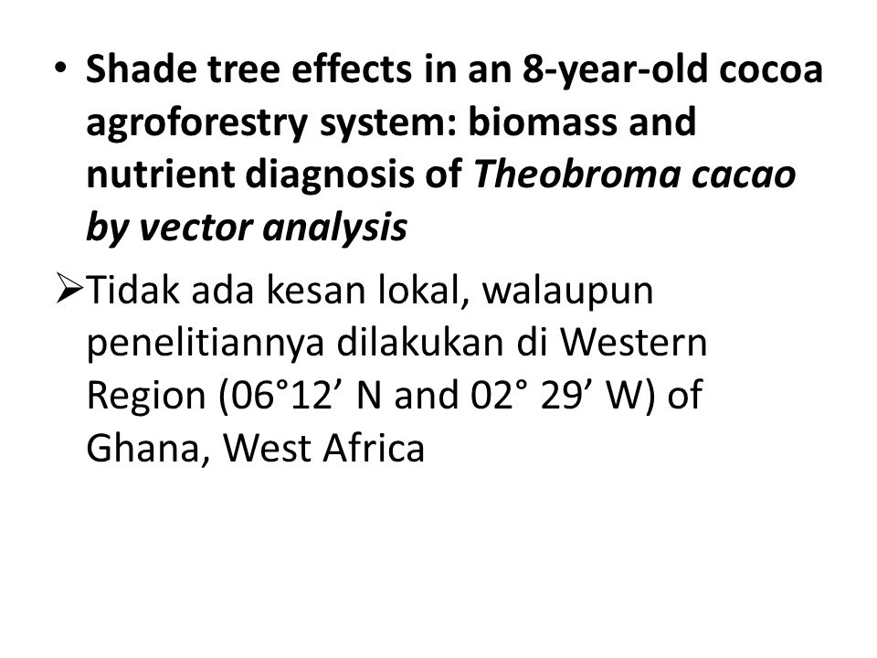 Shade tree effects in an 8-year-old cocoa agroforestry system: biomass and nutrient diagnosis of Theobroma cacao by vector analysis  Tidak ada kesan lokal, walaupun penelitiannya dilakukan di Western Region (06°12' N and 02° 29' W) of Ghana, West Africa