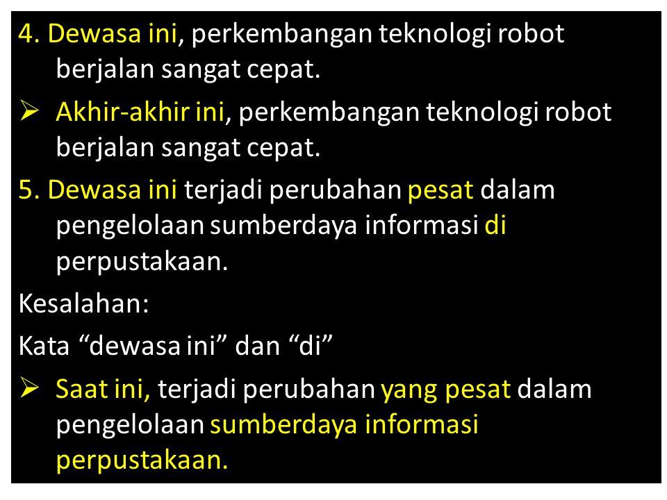 4. Dewasa ini, perkembangan teknologi robot berjalan sangat cepat.  Akhir-akhir ini, perkembangan teknologi robot berjalan sangat cepat. 5. Dewasa in