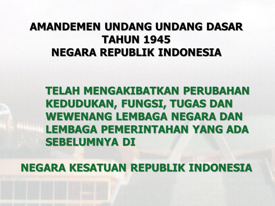 AMANDEMEN UNDANG UNDANG DASAR TAHUN 1945 NEGARA REPUBLIK INDONESIA TELAH MENGAKIBATKAN PERUBAHAN STRUKTUR KELEMBAGAAN NEGARA YANG BERLAKU DI NEGARA KESATUAN REPUBLIK INDONESIA